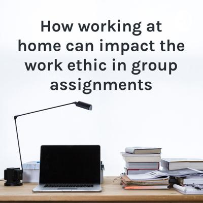 How working at home can impact the work ethic in group assignments