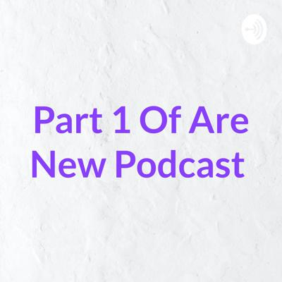 Part 1 Of Are New Podcast