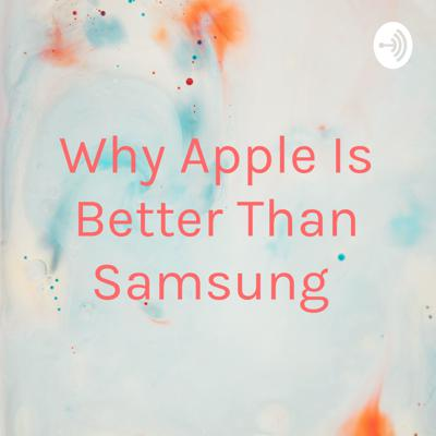 Why Apple Is Better Than Samsung