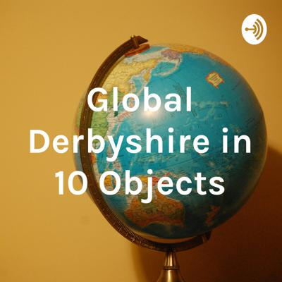 Global Derbyshire in 10 Objects