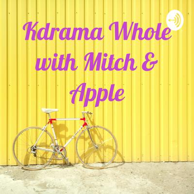 Kdrama Whole with Mitch & Apple