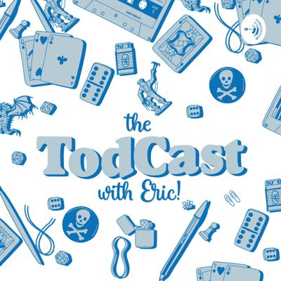 The TodCast (with Eric!)
