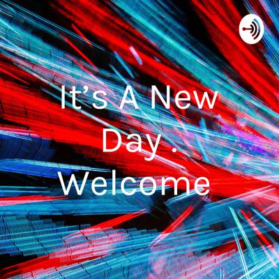 It's A New Day . Welcome