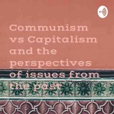 Communism vs Capitalism and the perspectives of issues from the past
