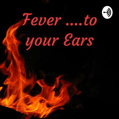 Fever ....to your Ears