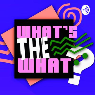 What's The What?!