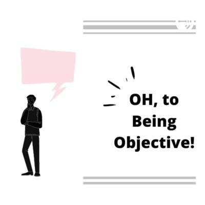 OH, to Being Objective