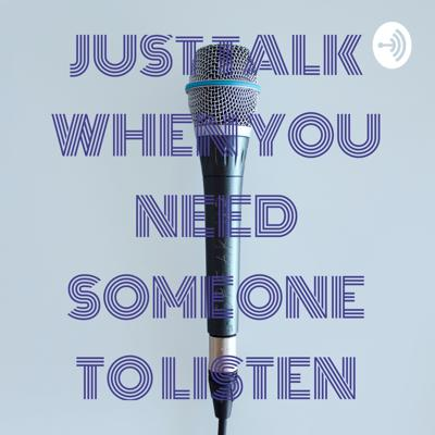 JUST TALK WHEN YOU NEED SOMEONE TO LISTEN