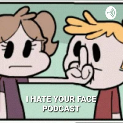 I HATE YOUR FACE PODCAST