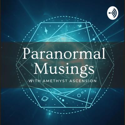 Paranormal Musings with Amethyst Ascension