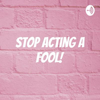 Stop Acting A Fool!
