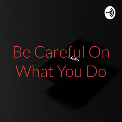 Be Careful On What You Do