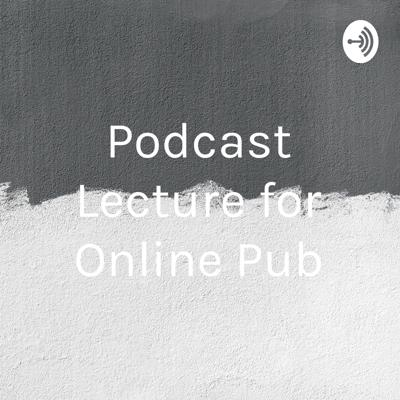 Podcast Lecture for Online Pub