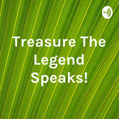 Treasure The Legend Speaks!