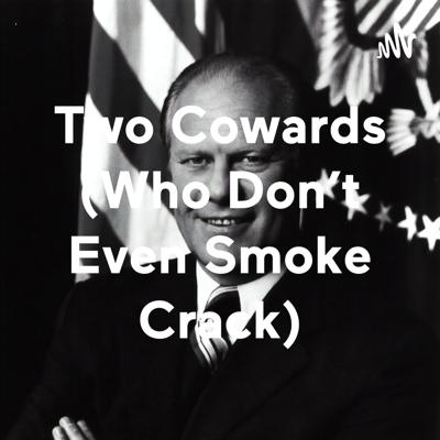 Two Cowards (Who Don't Even Smoke Crack)