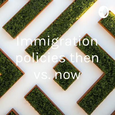 Immigration policies then vs. now