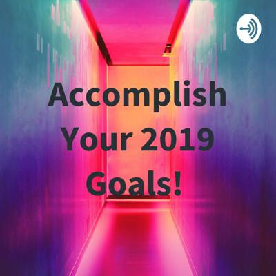 Accomplish Your 2019 Goals!
