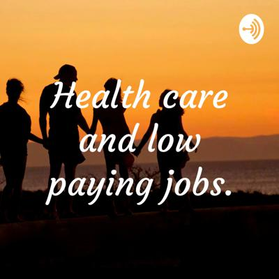 Health care and low paying jobs.
