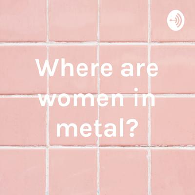 Where are women in metal?