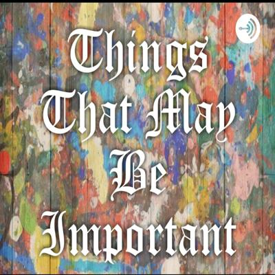 Things That May Be Important