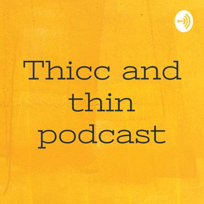 Thicc and thin podcast
