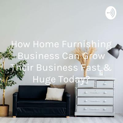 How Home Furnishing Business Can Grow Their Business Fast & Huge Today?