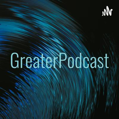 GreaterPodcast