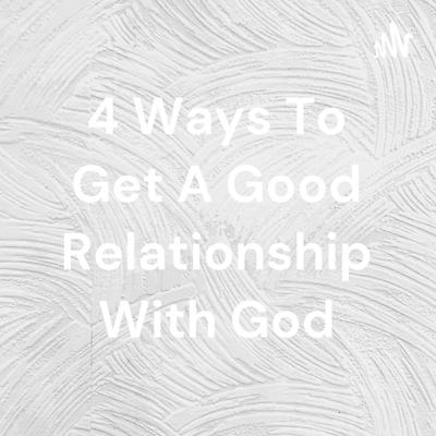 4 Ways To Get A Good Relationship With God