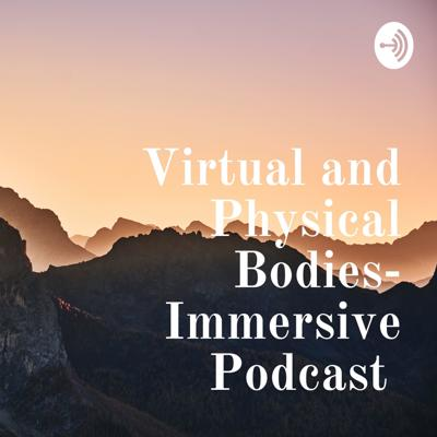 Virtual and Physical Bodies- Immersive Podcast