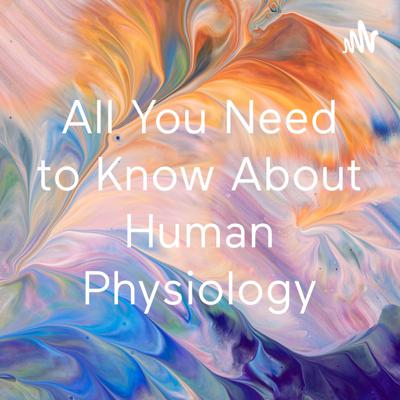 All You Need to Know About Human Physiology