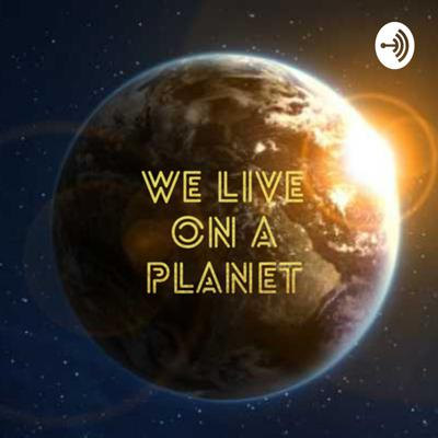 We Live On A Planet