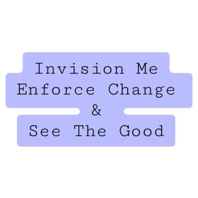 Invision Me Enforce Change & See The Good