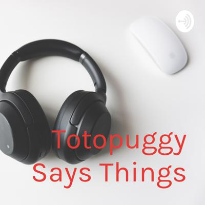 Totopuggy Says Things