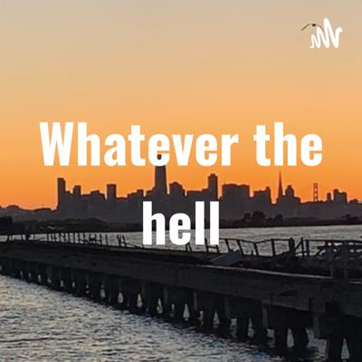 Whatever the hell