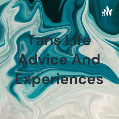Tans Life Advice And Experiences