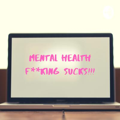 Mental health f**king sucks!!!