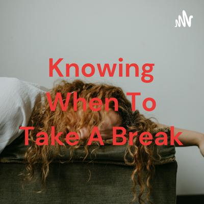 Knowing When To Take A Break