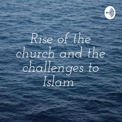 Rise of the church and the challenges to Islam