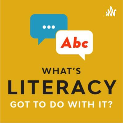 What's Literacy Got To Do With It?