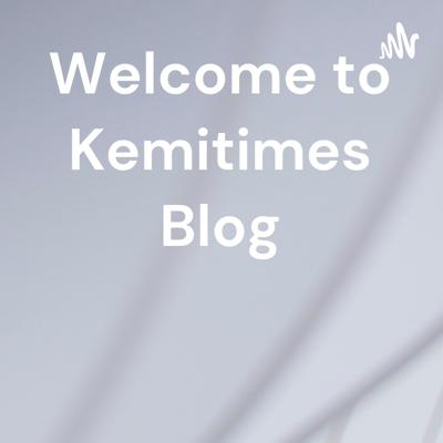 Welcome to Kemitimes Blog