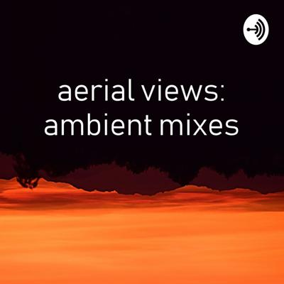 Aerial Views: Ambient Mixes