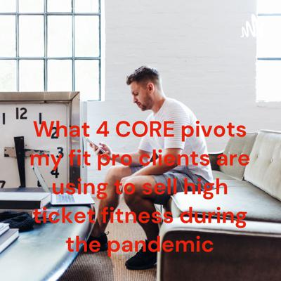 What 4 CORE pivots my fit pro clients are using to sell high ticket fitness during the pandemic
