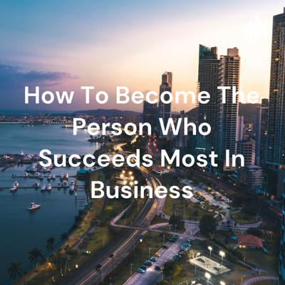 How To Become The Person Who Succeeds Most In Business