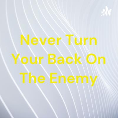 Never Turn Your Back On The Enemy