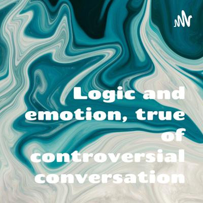 Logic and emotion, true of controversial conversation