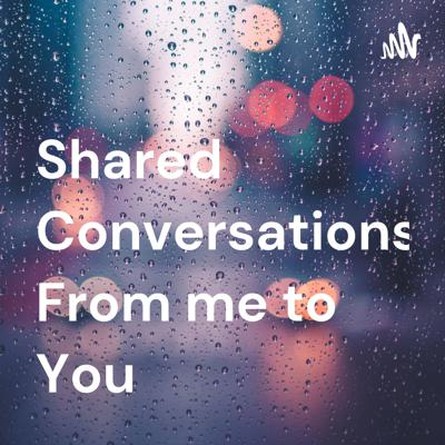 Shared Conversations From me to You