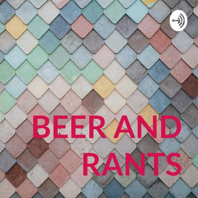 BEER AND RANTS