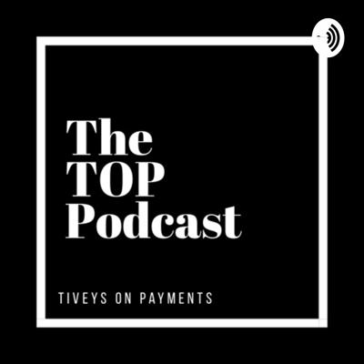 The TOP Podcast Tiveys On Payments