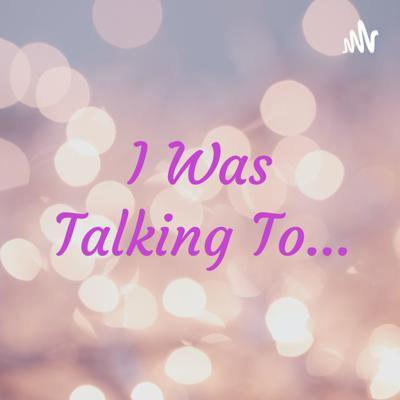I Was Talking To...