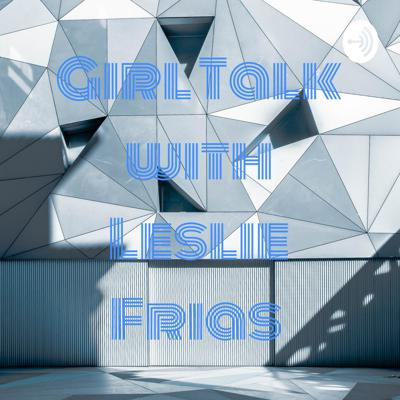 Girl Talk with Leslie Frias